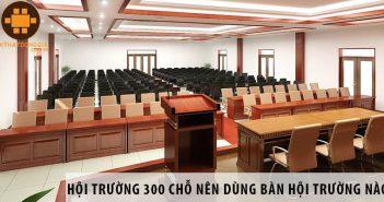 Thiết kế hội trường 300 chỗ ngồi nên dùng bàn hội trường nào?