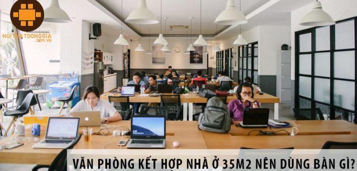 Thiết kế văn phòng kết hợp nhà ở 35m2 nên dùng bàn gì?